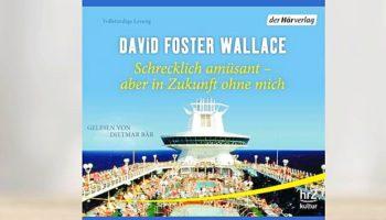 David Foster Wallace - Schrecklich amüsant - aber in Zukunft ohne mich © Der Hörverlag
